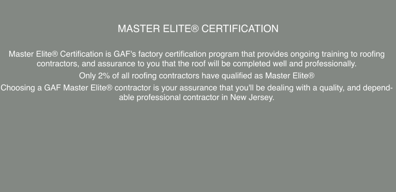 Master Elite® Certification  Master Elite® Certification is GAF's factory certification program that provides ongoing training to roofing contractors, and assurance to you that the roof will be completed well and professionally.  Only 2% of all roofing contractors have qualified as Master Elite® Choosing a GAF Master Elite® contractor is your assurance that you'll be dealing with a quality, and dependable professional contractor in New Jersey.
