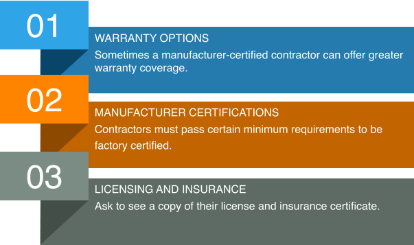 01 Warranty options Sometimes a manufacturer-certified contractor can offer greater warranty coverage. 02 Manufacturer certifications Contractors must pass certain minimum requirements to be  factory certified. 03 Licensing and insurance Ask to see a copy of their license and insurance certificate.